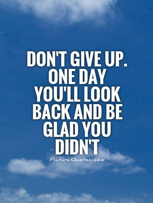 dont-give-up-one-day-youll-look-back-and-be-glad-you-didnt-quote-1